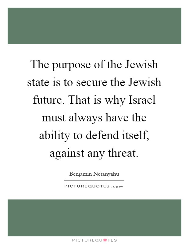 The purpose of the Jewish state is to secure the Jewish future. That is why Israel must always have the ability to defend itself, against any threat Picture Quote #1