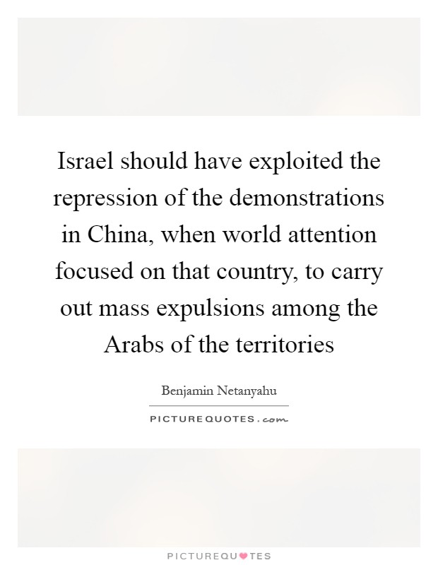 Israel should have exploited the repression of the demonstrations in China, when world attention focused on that country, to carry out mass expulsions among the Arabs of the territories Picture Quote #1