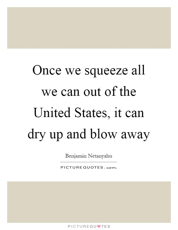 Once we squeeze all we can out of the United States, it can dry up and blow away Picture Quote #1