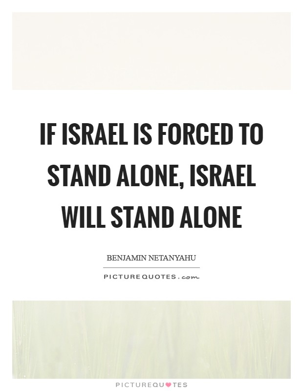 If Israel is forced to stand alone, Israel will stand alone Picture Quote #1
