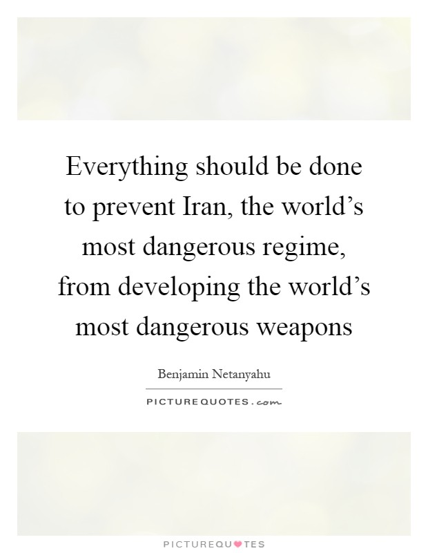 Everything should be done to prevent Iran, the world's most dangerous regime, from developing the world's most dangerous weapons Picture Quote #1