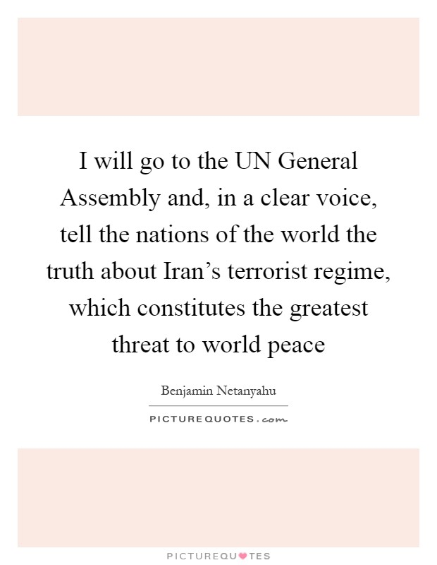 I will go to the UN General Assembly and, in a clear voice, tell the nations of the world the truth about Iran's terrorist regime, which constitutes the greatest threat to world peace Picture Quote #1