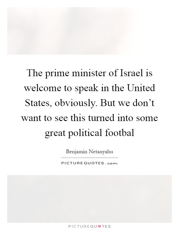 The prime minister of Israel is welcome to speak in the United States, obviously. But we don't want to see this turned into some great political footbal Picture Quote #1
