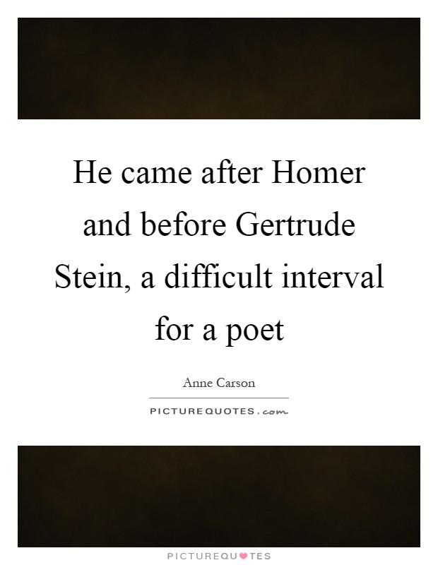 He came after Homer and before Gertrude Stein, a difficult interval for a poet Picture Quote #1