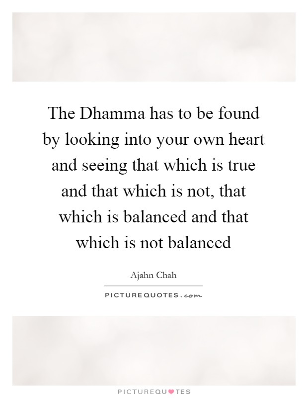 The Dhamma has to be found by looking into your own heart and seeing that which is true and that which is not, that which is balanced and that which is not balanced Picture Quote #1