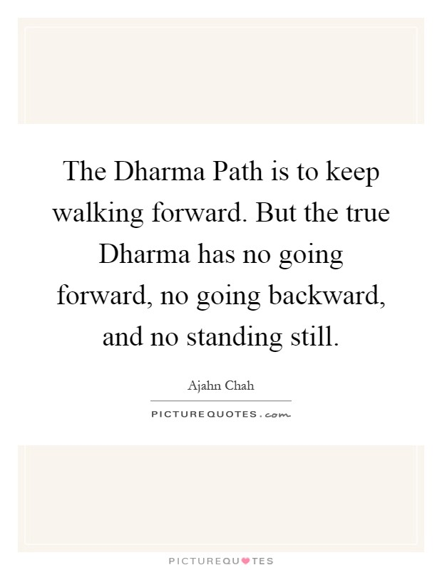 The Dharma Path is to keep walking forward. But the true Dharma has no going forward, no going backward, and no standing still Picture Quote #1