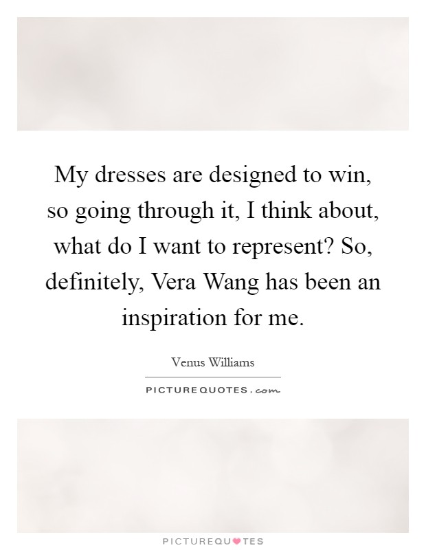 My dresses are designed to win, so going through it, I think about, what do I want to represent? So, definitely, Vera Wang has been an inspiration for me Picture Quote #1