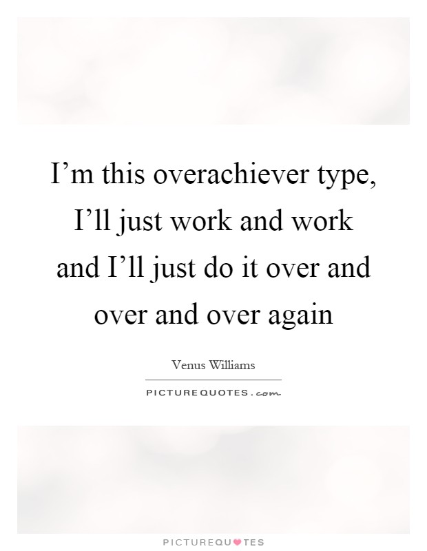 I'm this overachiever type, I'll just work and work and I'll just do it over and over and over again Picture Quote #1