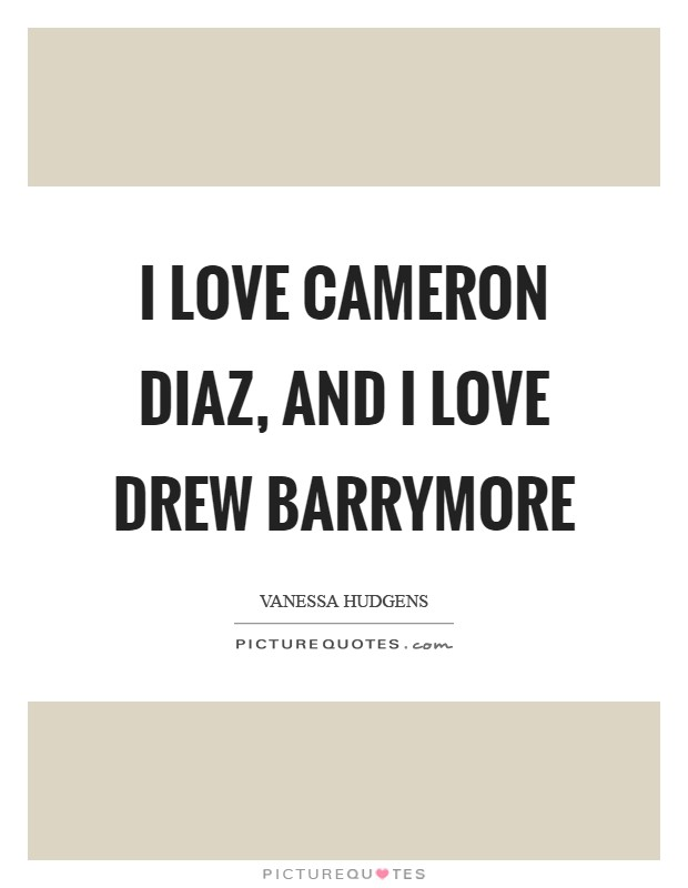 I love Cameron Diaz, and I love Drew Barrymore Picture Quote #1