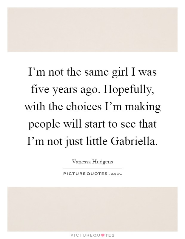 I'm not the same girl I was five years ago. Hopefully, with the choices I'm making people will start to see that I'm not just little Gabriella Picture Quote #1