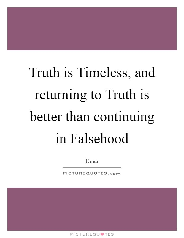 Truth is Timeless, and returning to Truth is better than continuing in Falsehood Picture Quote #1
