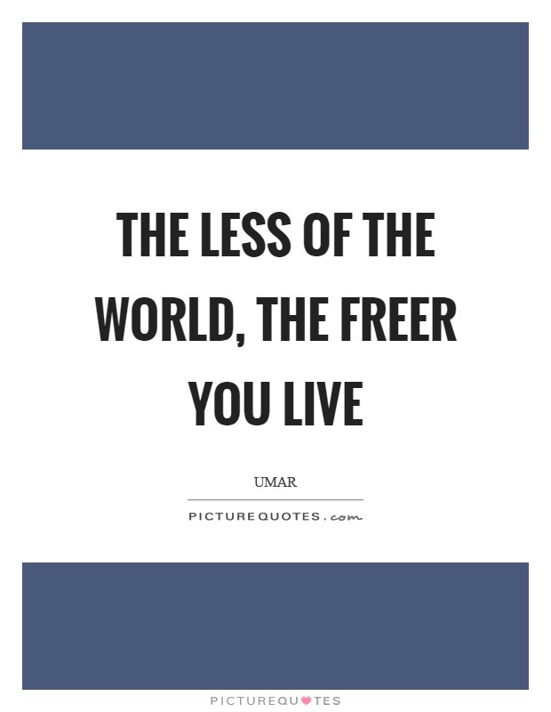 The less of the World, the freer you live Picture Quote #1