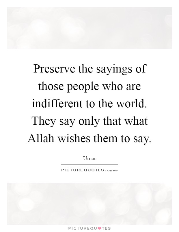 Preserve the sayings of those people who are indifferent to the world. They say only that what Allah wishes them to say Picture Quote #1