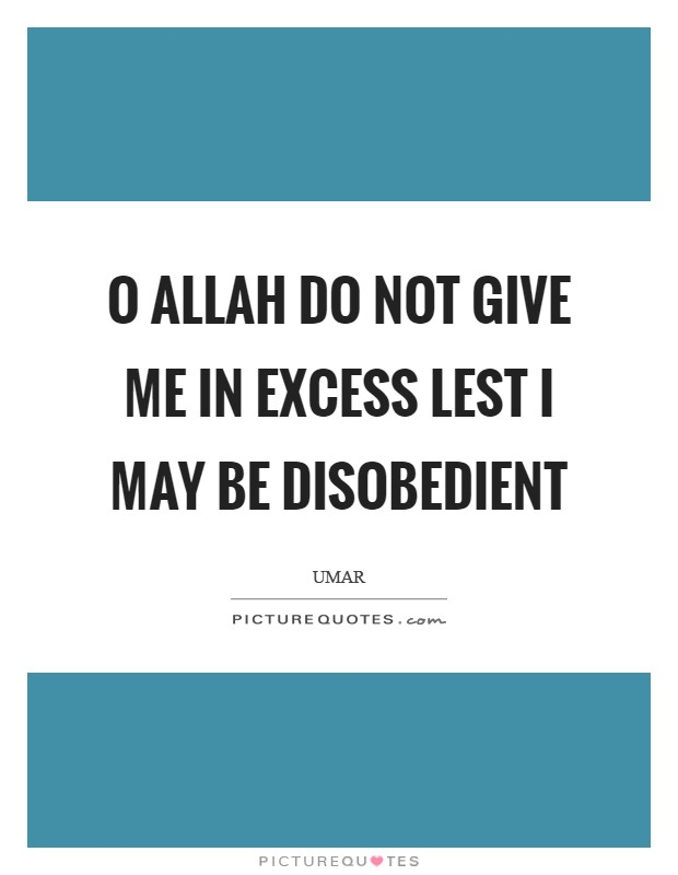O Allah do not give me in excess lest I may be disobedient Picture Quote #1