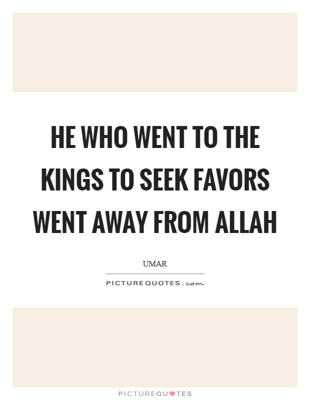 He who went to the kings to seek favors went away from Allah Picture Quote #1