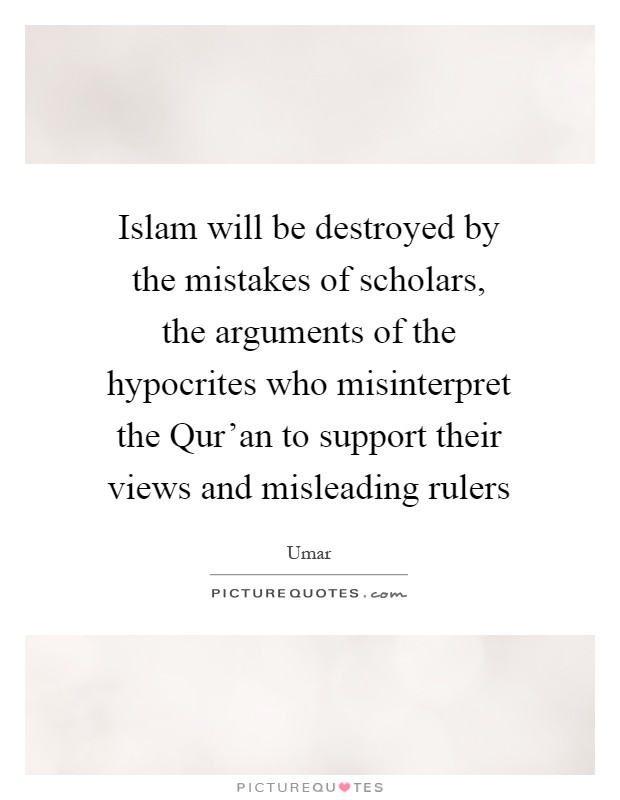 Islam will be destroyed by the mistakes of scholars, the arguments of the hypocrites who misinterpret the Qur'an to support their views and misleading rulers Picture Quote #1