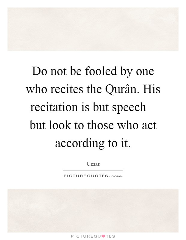 Do not be fooled by one who recites the Qurân. His recitation is but speech – but look to those who act according to it Picture Quote #1