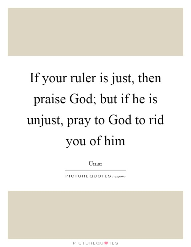 If your ruler is just, then praise God; but if he is unjust, pray to God to rid you of him Picture Quote #1