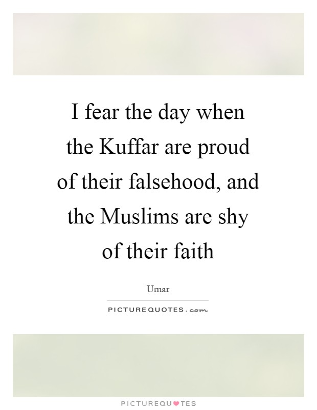 I fear the day when the Kuffar are proud of their falsehood, and the Muslims are shy of their faith Picture Quote #1