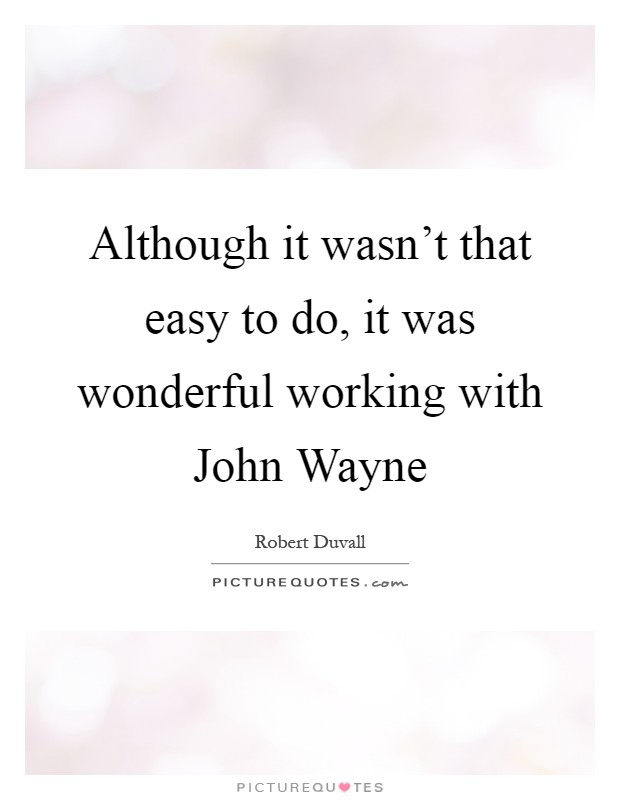 Although it wasn't that easy to do, it was wonderful working with John Wayne Picture Quote #1