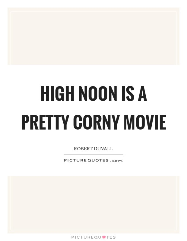High Noon is a pretty corny movie Picture Quote #1