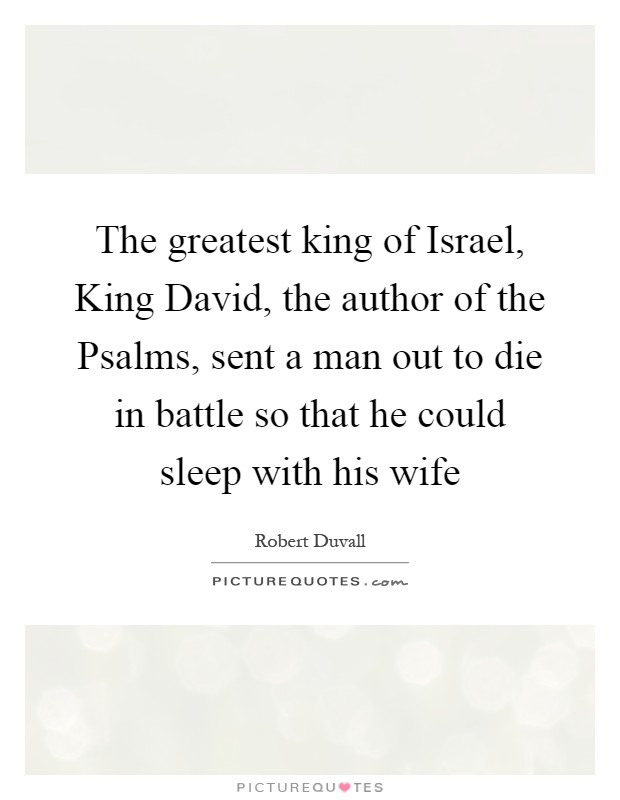 The greatest king of Israel, King David, the author of the Psalms, sent a man out to die in battle so that he could sleep with his wife Picture Quote #1