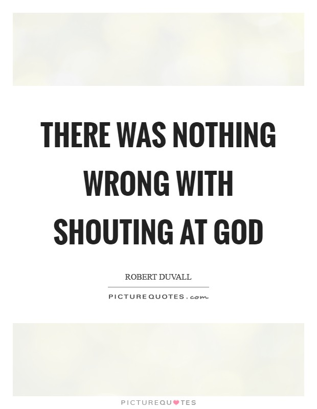 There was nothing wrong with shouting at God Picture Quote #1