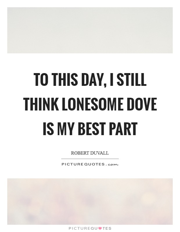 To this day, I still think Lonesome Dove is my best part Picture Quote #1