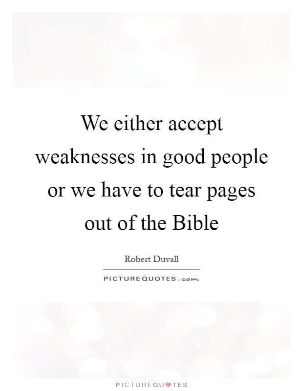 We either accept weaknesses in good people or we have to tear pages out of the Bible Picture Quote #1