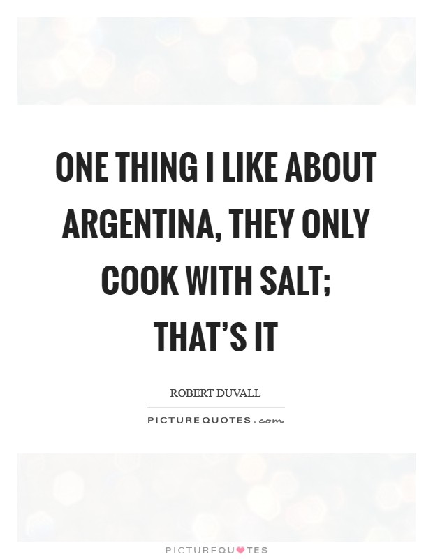 One thing I like about Argentina, they only cook with salt; that's it Picture Quote #1