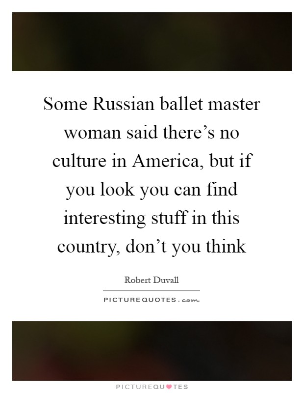 Some Russian ballet master woman said there's no culture in America, but if you look you can find interesting stuff in this country, don't you think Picture Quote #1