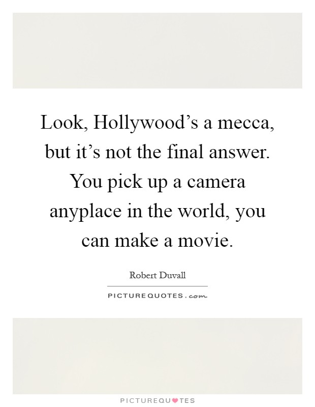 Look, Hollywood's a mecca, but it's not the final answer. You pick up a camera anyplace in the world, you can make a movie Picture Quote #1