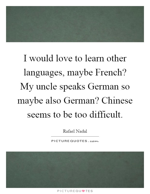 I would love to learn other languages, maybe French? My uncle speaks German so maybe also German? Chinese seems to be too difficult Picture Quote #1