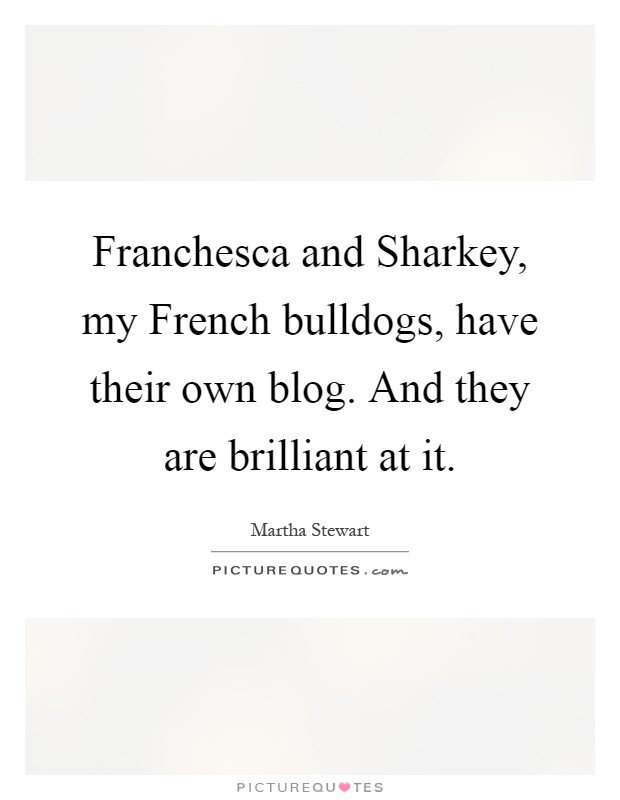 Franchesca and Sharkey, my French bulldogs, have their own blog. And they are brilliant at it Picture Quote #1