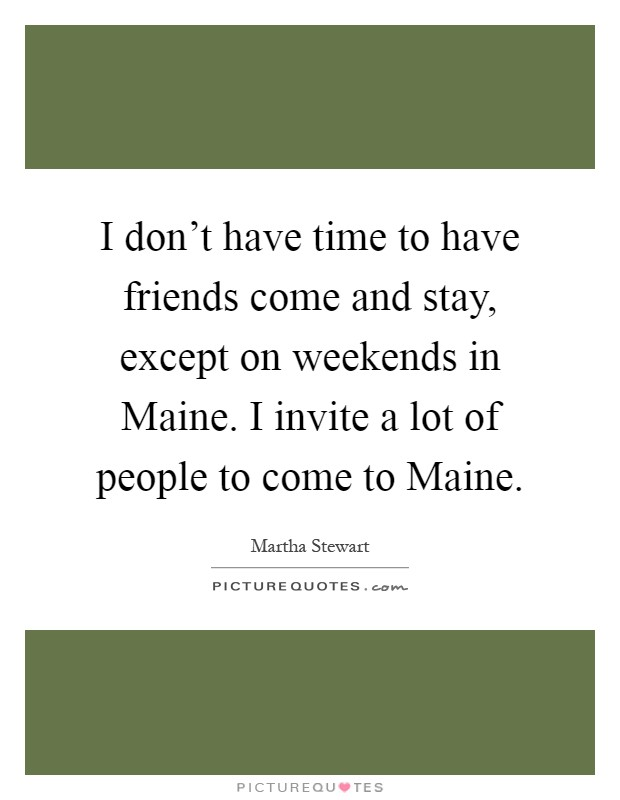 I don't have time to have friends come and stay, except on weekends in Maine. I invite a lot of people to come to Maine Picture Quote #1