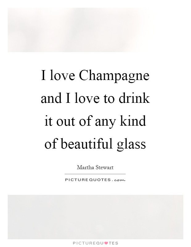 I love Champagne and I love to drink it out of any kind of beautiful glass Picture Quote #1