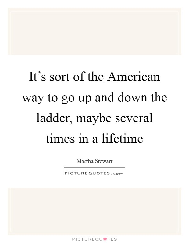 It's sort of the American way to go up and down the ladder, maybe several times in a lifetime Picture Quote #1