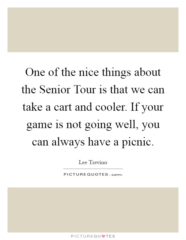 One of the nice things about the Senior Tour is that we can take a cart and cooler. If your game is not going well, you can always have a picnic Picture Quote #1