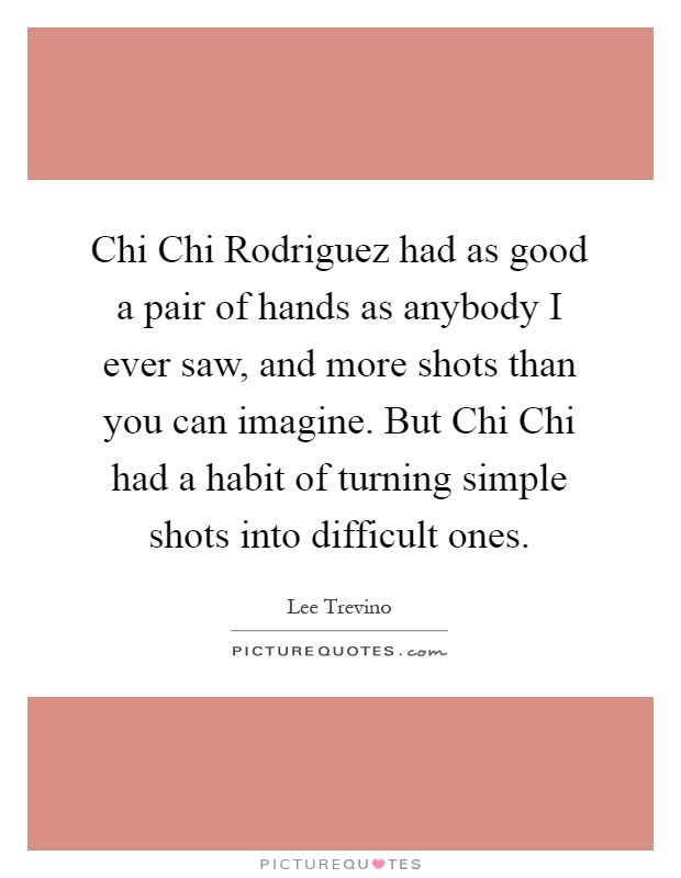 Chi Chi Rodriguez had as good a pair of hands as anybody I ever saw, and more shots than you can imagine. But Chi Chi had a habit of turning simple shots into difficult ones Picture Quote #1