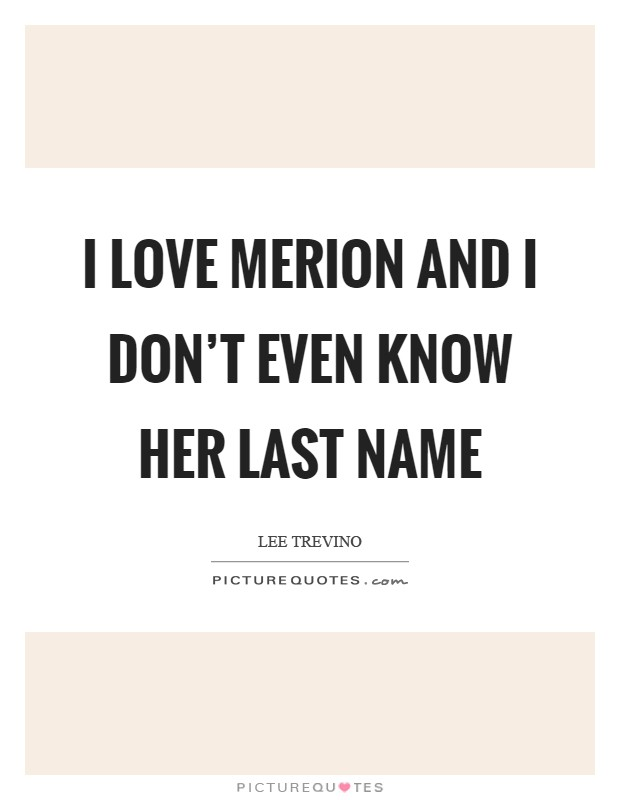 I love Merion and I don't even know her last name Picture Quote #1