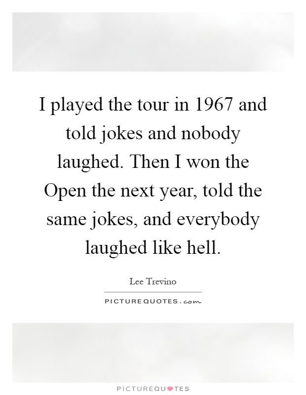 I played the tour in 1967 and told jokes and nobody laughed. Then I won the Open the next year, told the same jokes, and everybody laughed like hell Picture Quote #1