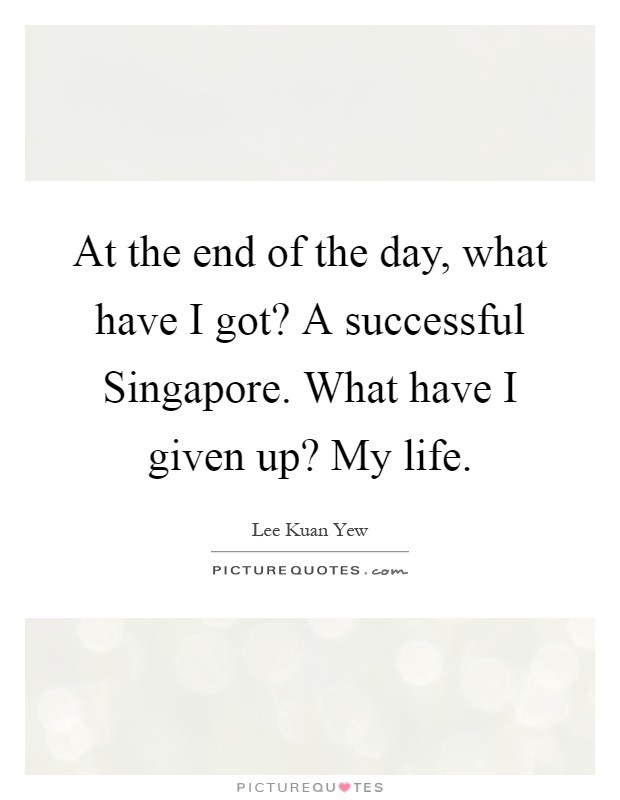 At the end of the day, what have I got? A successful Singapore. What have I given up? My life Picture Quote #1