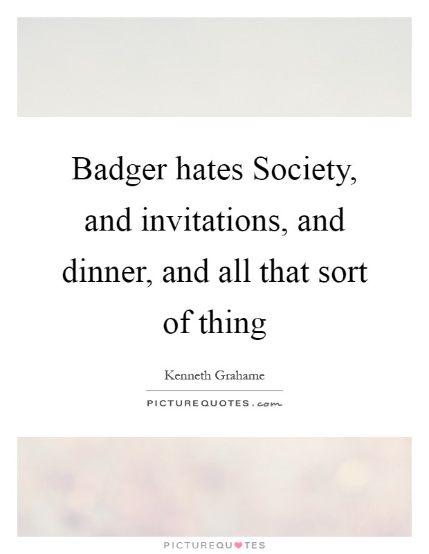 Badger hates Society, and invitations, and dinner, and all that sort of thing Picture Quote #1