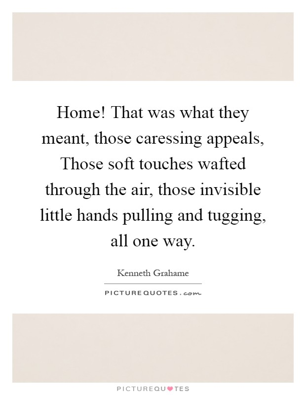 Home! That was what they meant, those caressing appeals, Those soft touches wafted through the air, those invisible little hands pulling and tugging, all one way Picture Quote #1