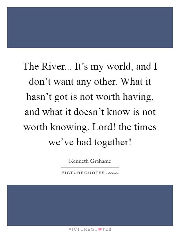 The River... It's my world, and I don't want any other. What it hasn't got is not worth having, and what it doesn't know is not worth knowing. Lord! the times we've had together! Picture Quote #1