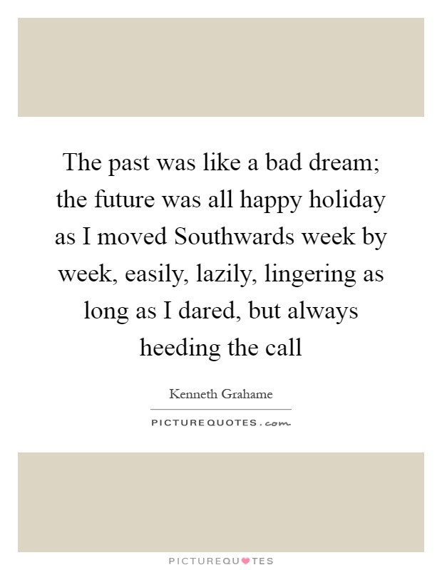 The past was like a bad dream; the future was all happy holiday as I moved Southwards week by week, easily, lazily, lingering as long as I dared, but always heeding the call Picture Quote #1