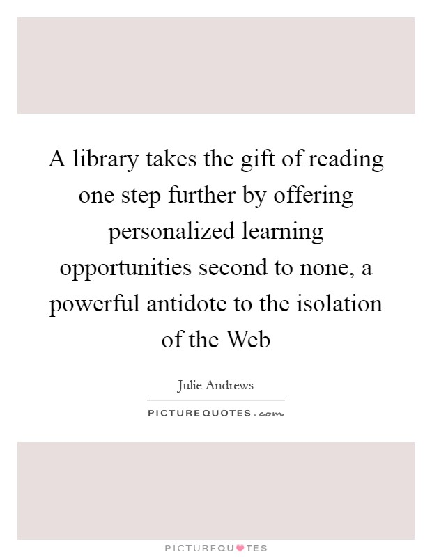 A library takes the gift of reading one step further by offering personalized learning opportunities second to none, a powerful antidote to the isolation of the Web Picture Quote #1