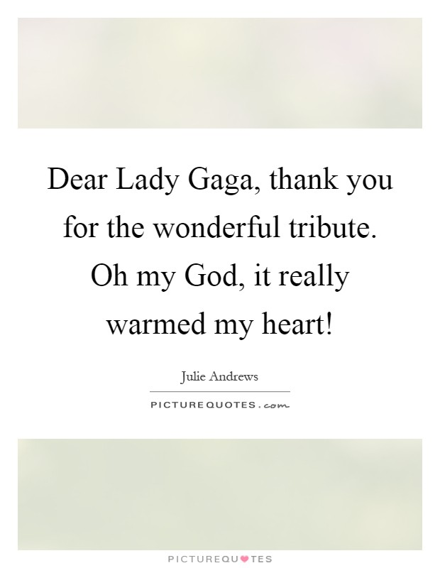 Dear Lady Gaga, thank you for the wonderful tribute. Oh my God, it really warmed my heart! Picture Quote #1