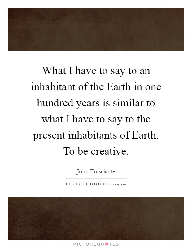 What I have to say to an inhabitant of the Earth in one hundred years is similar to what I have to say to the present inhabitants of Earth. To be creative Picture Quote #1