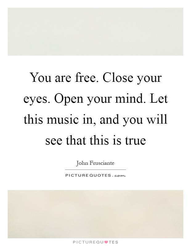You are free. Close your eyes. Open your mind. Let this music in, and you will see that this is true Picture Quote #1